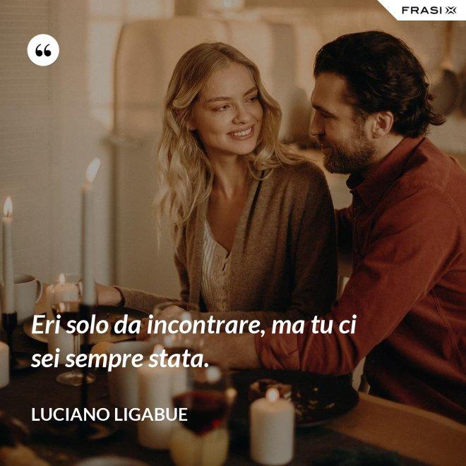 Eri solo da incontrare, ma tu ci sei sempre stata. - Luciano Ligabue