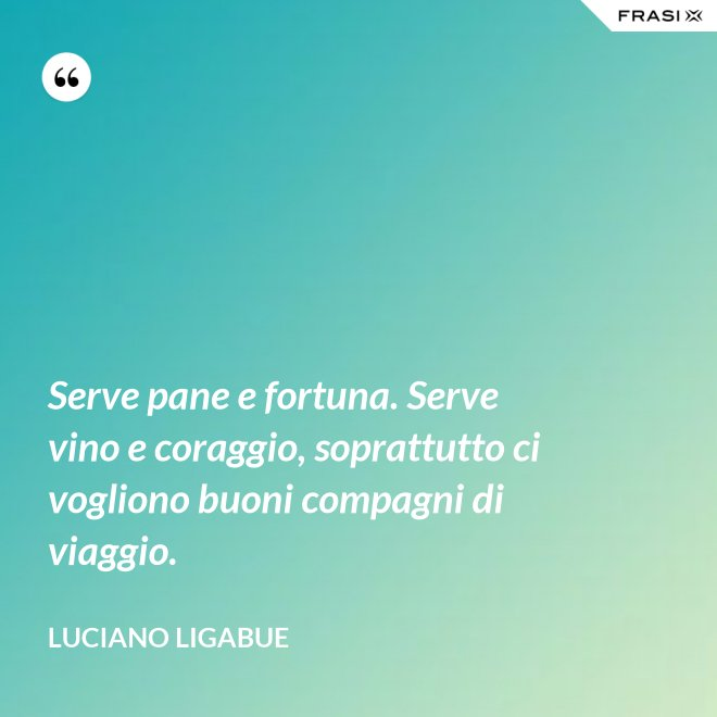 Serve pane e fortuna. Serve vino e coraggio, soprattutto ci vogliono buoni compagni di viaggio. - Luciano Ligabue