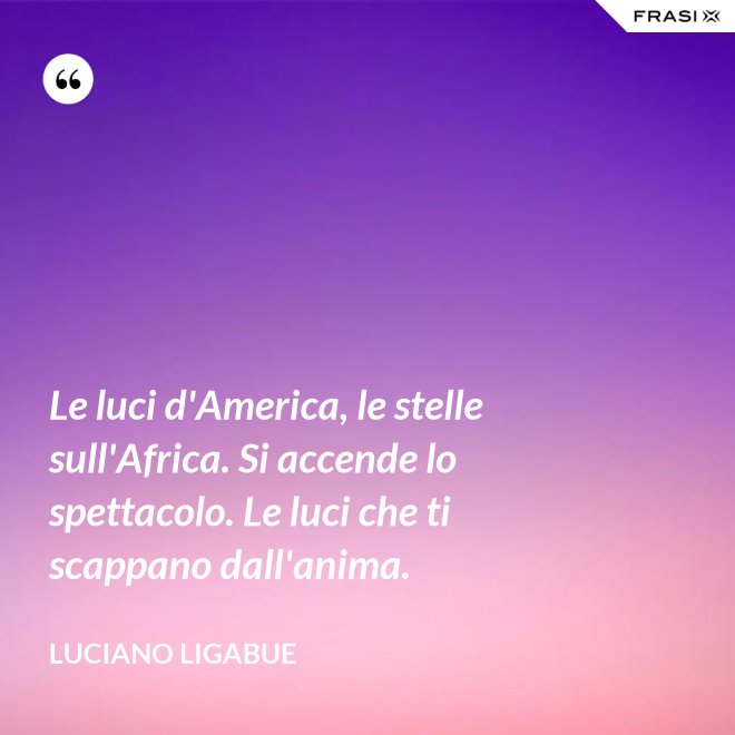 Le luci d'America, le stelle sull'Africa. Si accende lo spettacolo. Le luci che ti scappano dall'anima. - Luciano Ligabue