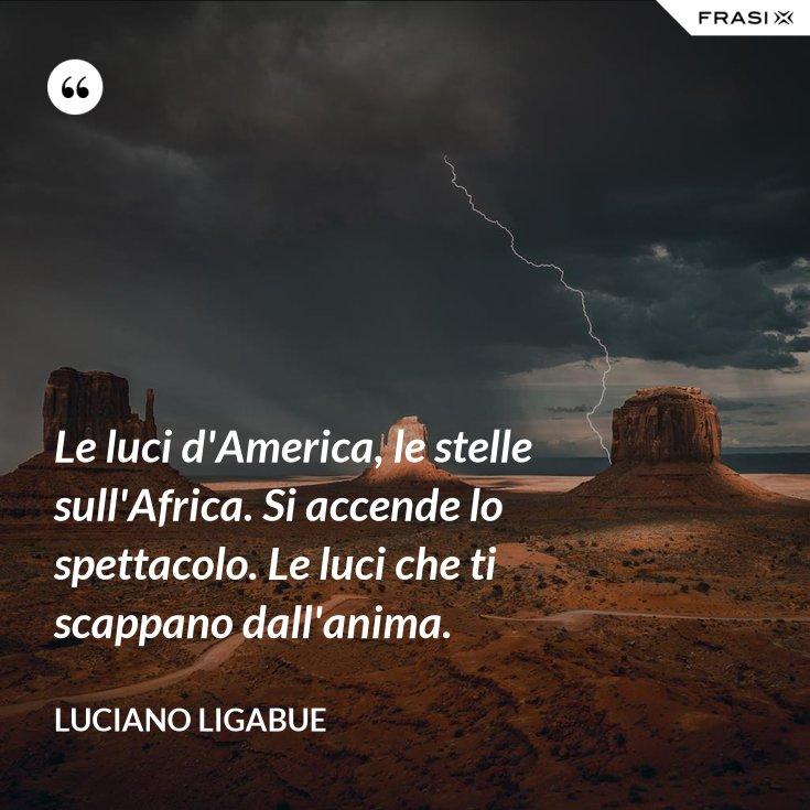 Le luci d'America, le stelle sull'Africa. Si accende lo spettacolo. Le luci che ti scappano dall'anima.