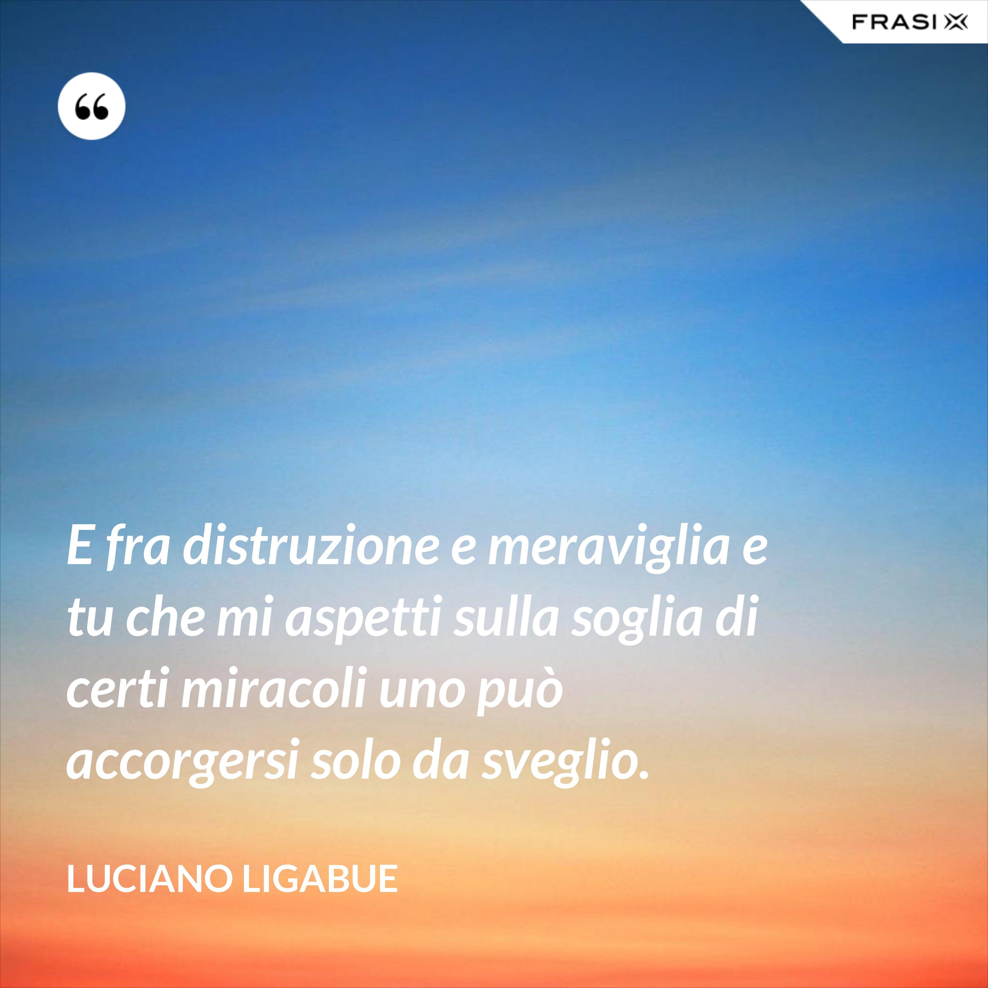 E fra distruzione e meraviglia e tu che mi aspetti sulla soglia di certi miracoli uno può accorgersi solo da sveglio. - Luciano Ligabue