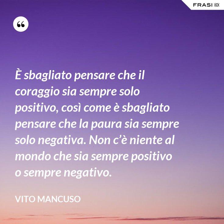 È sbagliato pensare che il coraggio sia sempre solo positivo, così come è sbagliato pensare che la paura sia sempre solo negativa. Non c'è niente al mondo che sia sempre positivo o sempre negativo.