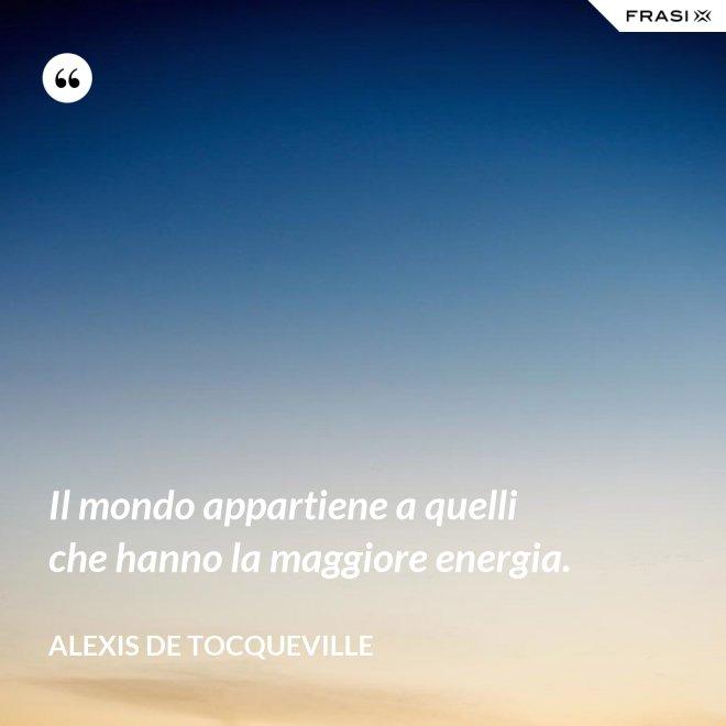 Il mondo appartiene a quelli che hanno la maggiore energia. - Alexis De Tocqueville