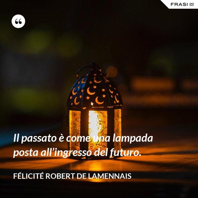 Il passato è come una lampada posta all'ingresso del futuro. - Félicité Robert de Lamennais
