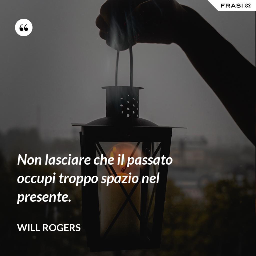 Non lasciare che il passato occupi troppo spazio nel presente. - Will Rogers