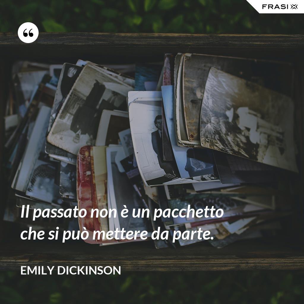 Il passato non è un pacchetto che si può mettere da parte. - Emily Dickinson