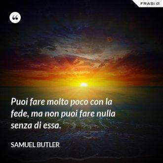 Puoi fare molto poco con la fede, ma non puoi fare nulla senza di essa. - Samuel Butler