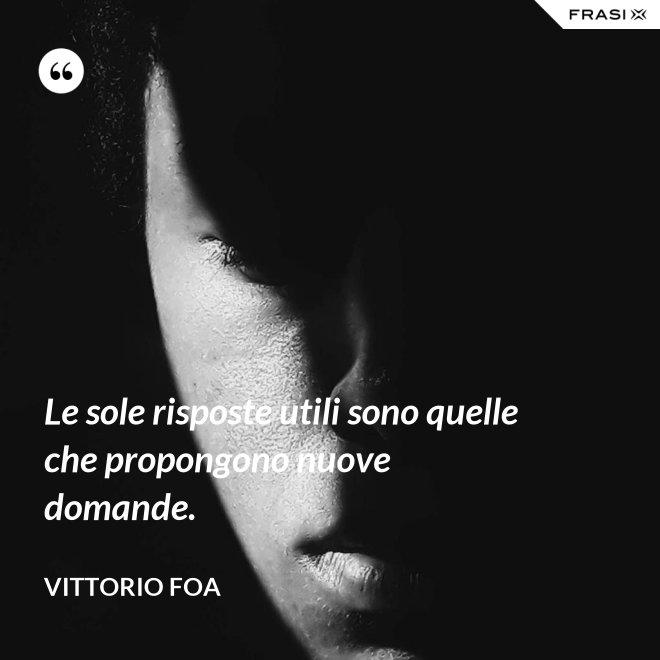 Le sole risposte utili sono quelle che propongono nuove domande. - Vittorio Foa