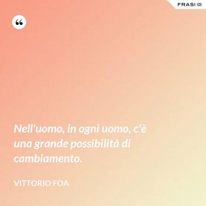 Nell'uomo, in ogni uomo, c'è una grande possibilità di cambiamento. - Vittorio Foa