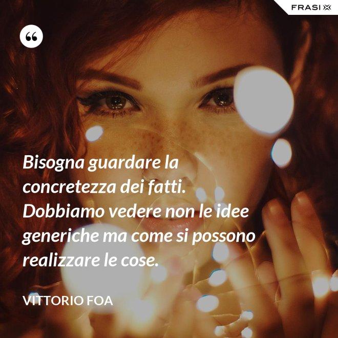 Bisogna guardare la concretezza dei fatti. Dobbiamo vedere non le idee generiche ma come si possono realizzare le cose. - Vittorio Foa