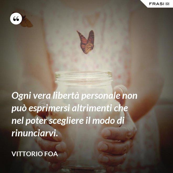 Ogni vera libertà personale non può esprimersi altrimenti che nel poter scegliere il modo di rinunciarvi. - Vittorio Foa
