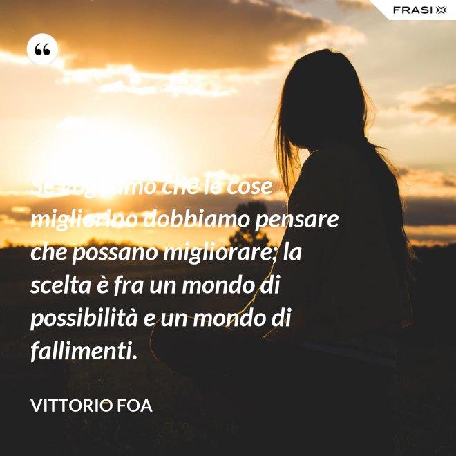 Se vogliamo che le cose migliorino dobbiamo pensare che possano migliorare; la scelta è fra un mondo di possibilità e un mondo di fallimenti. - Vittorio Foa