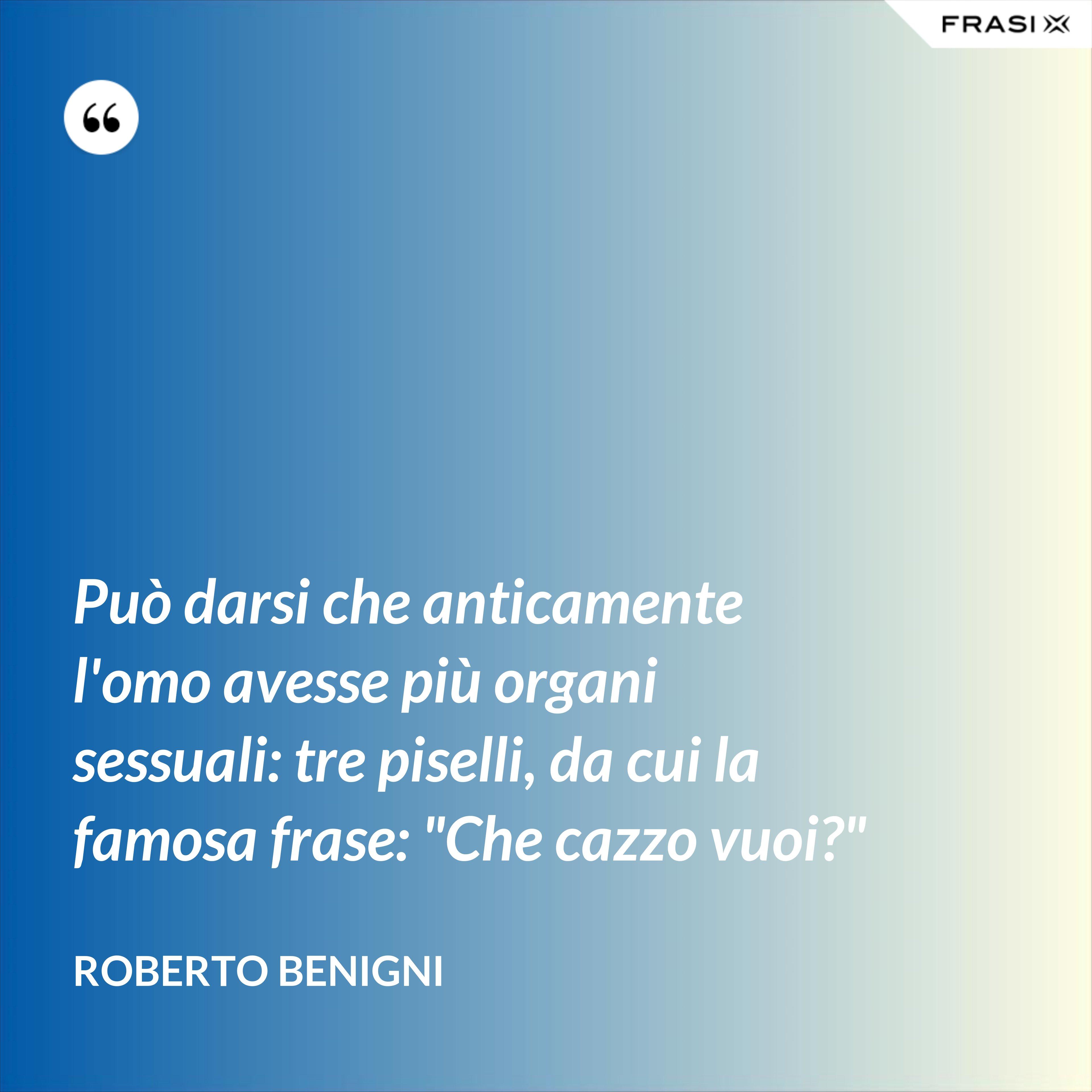 """Può darsi che anticamente l'omo avesse più organi sessuali: tre piselli, da cui la famosa frase: """"Che cazzo vuoi?"""" - Roberto Benigni"""