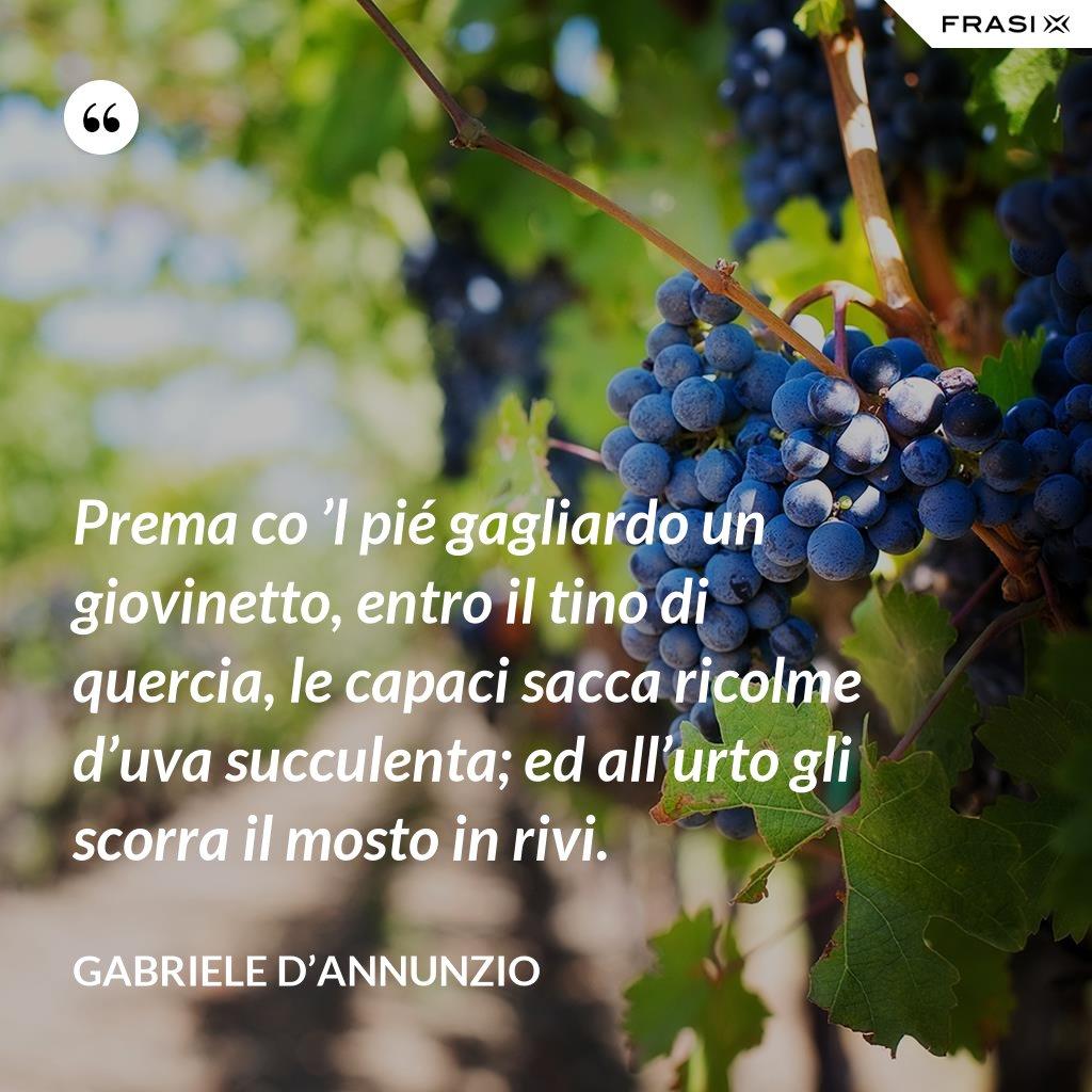 Prema co 'l pié gagliardo un giovinetto, entro il tino di quercia, le capaci sacca ricolme d'uva succulenta; ed all'urto gli scorra il mosto in rivi. - Gabriele D'Annunzio