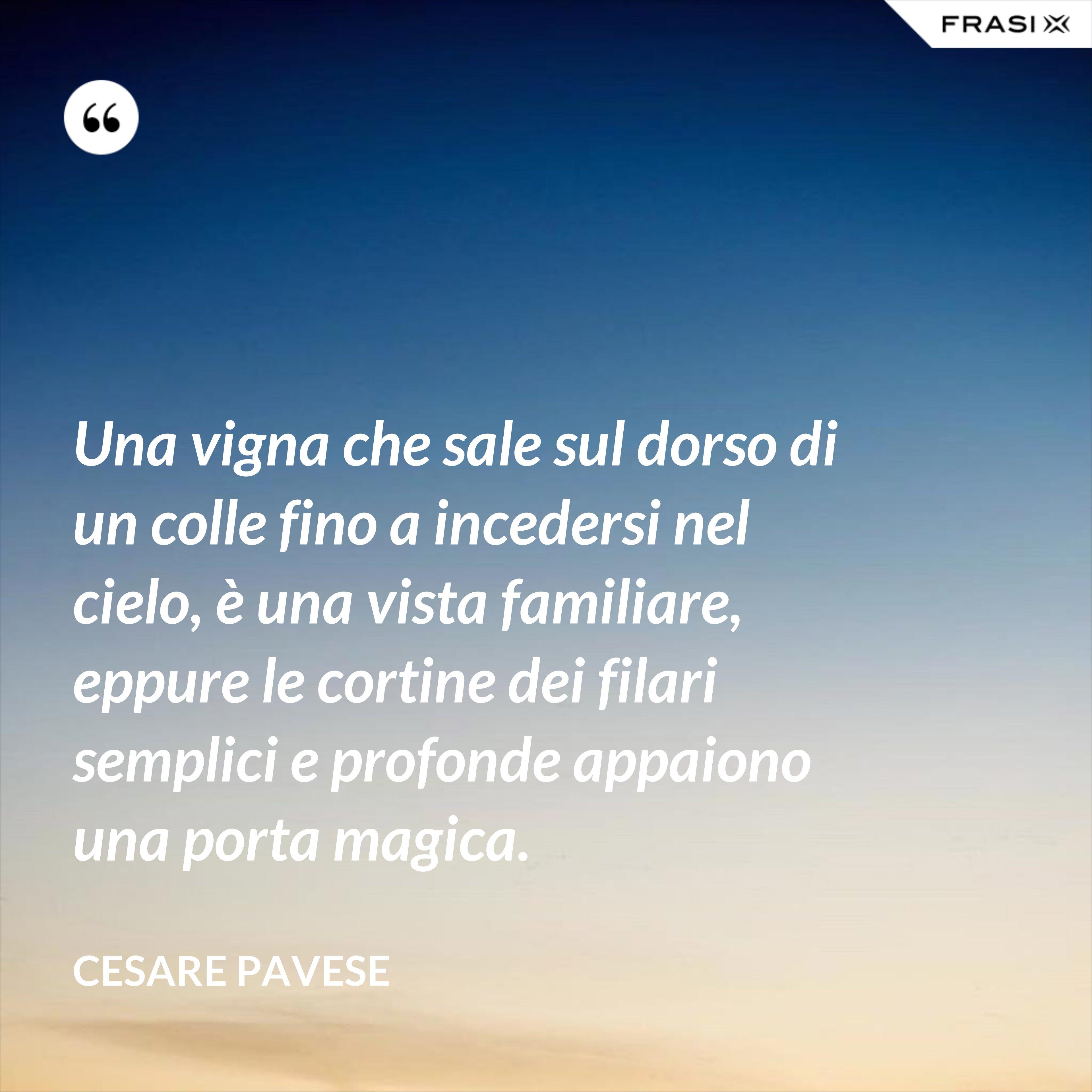 Una vigna che sale sul dorso di un colle fino a incedersi nel cielo, è una vista familiare, eppure le cortine dei filari semplici e profonde appaiono una porta magica. - Cesare Pavese
