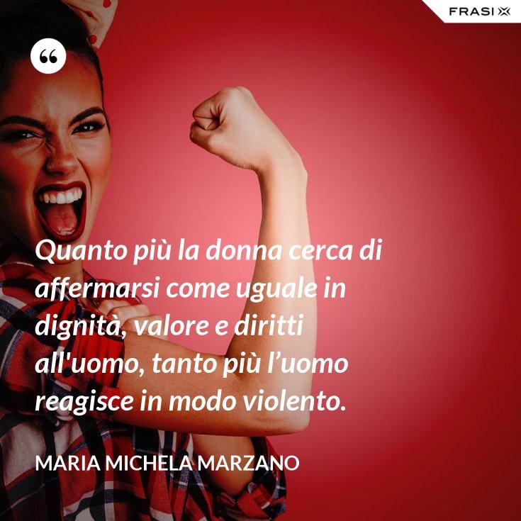 Quanto più la donna cerca di affermarsi come uguale in dignità, valore e diritti all'uomo, tanto più l'uomo reagisce in modo violento.