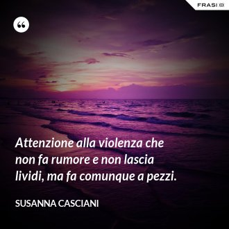 Attenzione alla violenza che non fa rumore e non lascia lividi, ma fa comunque a pezzi.