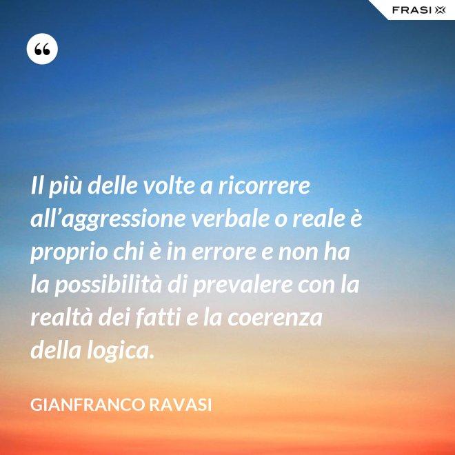 Il più delle volte a ricorrere all'aggressione verbale o reale è proprio chi è in errore e non ha la possibilità di prevalere con la realtà dei fatti e la coerenza della logica. - Gianfranco Ravasi