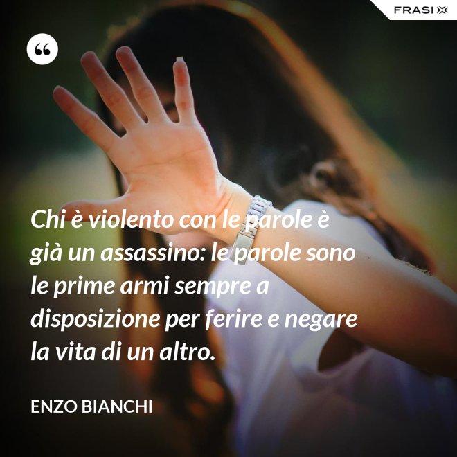 Chi è violento con le parole è già un assassino: le parole sono le prime armi sempre a disposizione per ferire e negare la vita di un altro. - Enzo Bianchi
