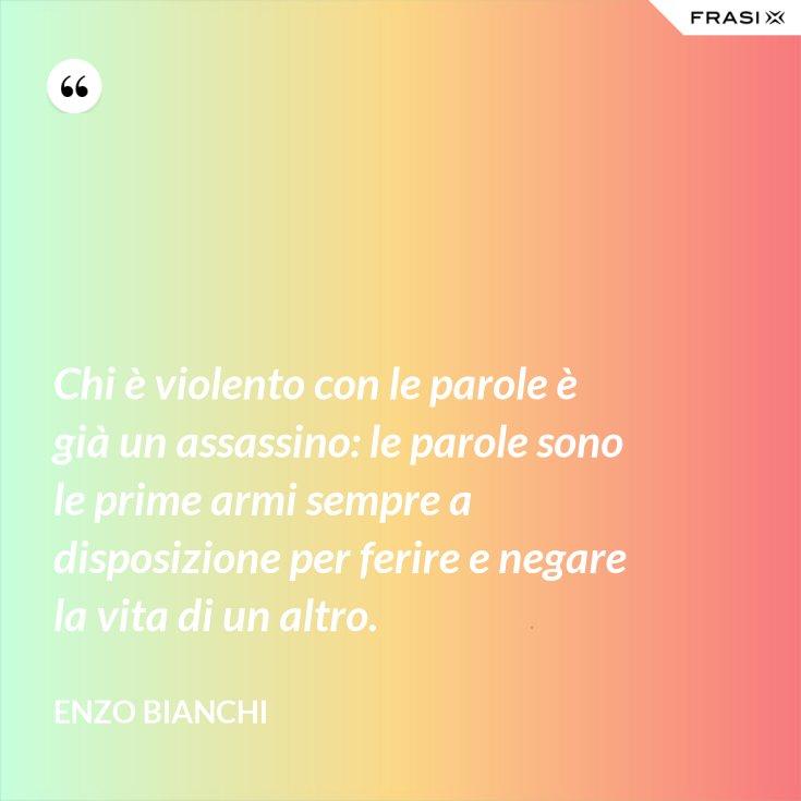Chi è violento con le parole è già un assassino: le parole sono le prime armi sempre a disposizione per ferire e negare la vita di un altro.
