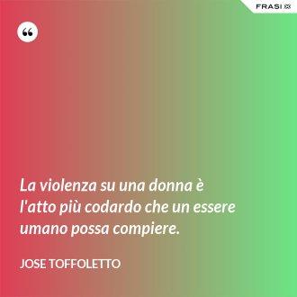 La violenza su una donna è l'atto più codardo che un essere umano possa compiere.