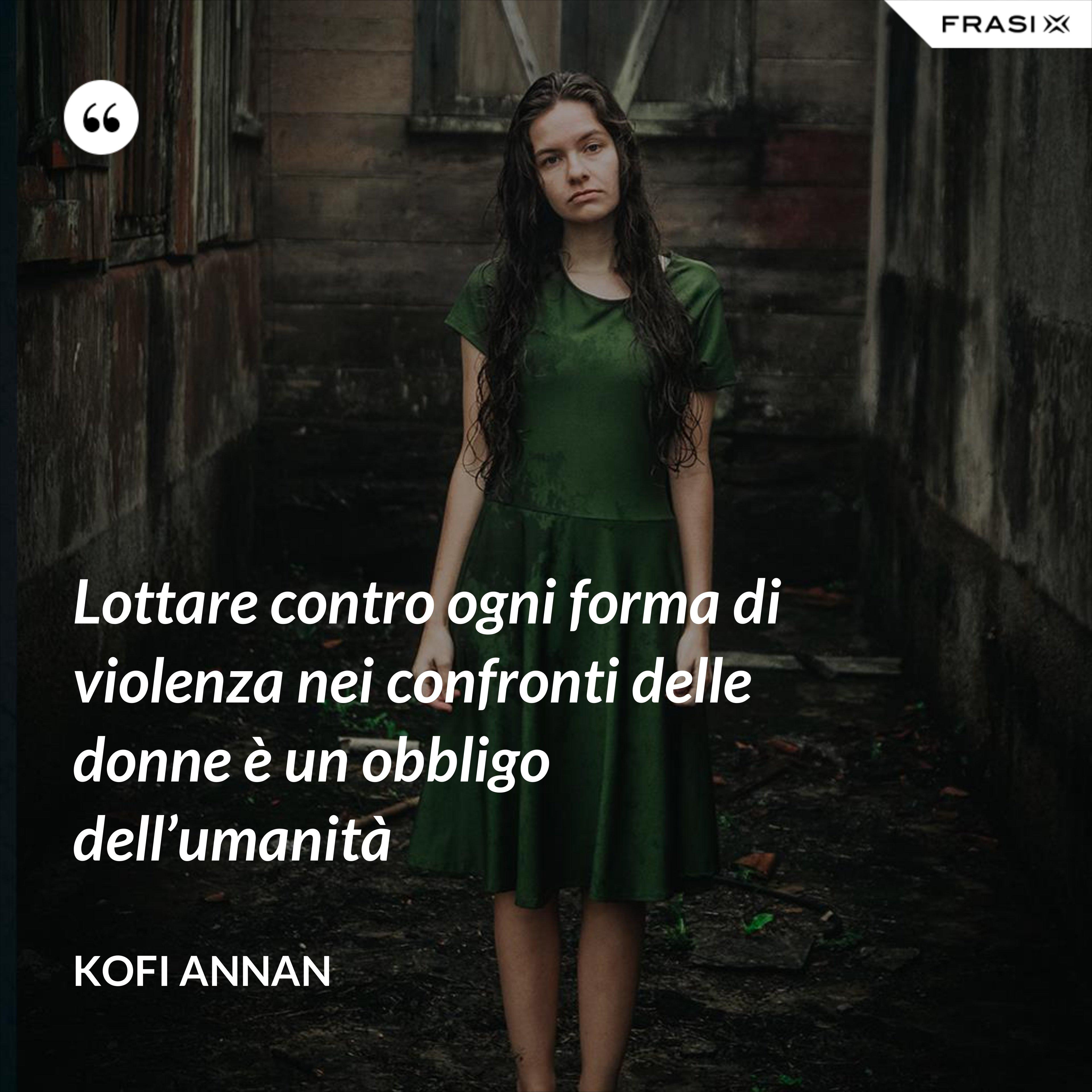 Lottare contro ogni forma di violenza nei confronti delle donne è un obbligo dell'umanità - Kofi Annan