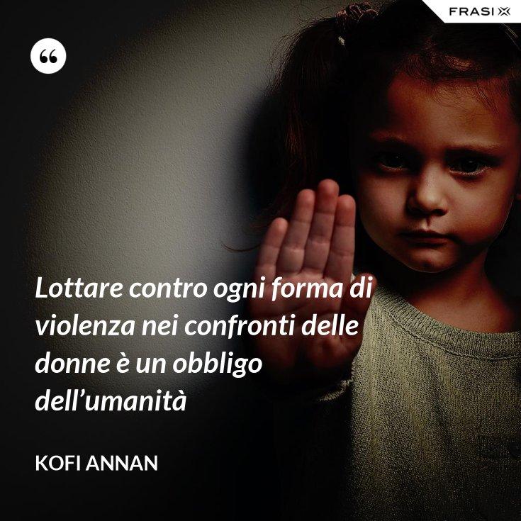 Lottare contro ogni forma di violenza nei confronti delle donne è un obbligo dell'umanità