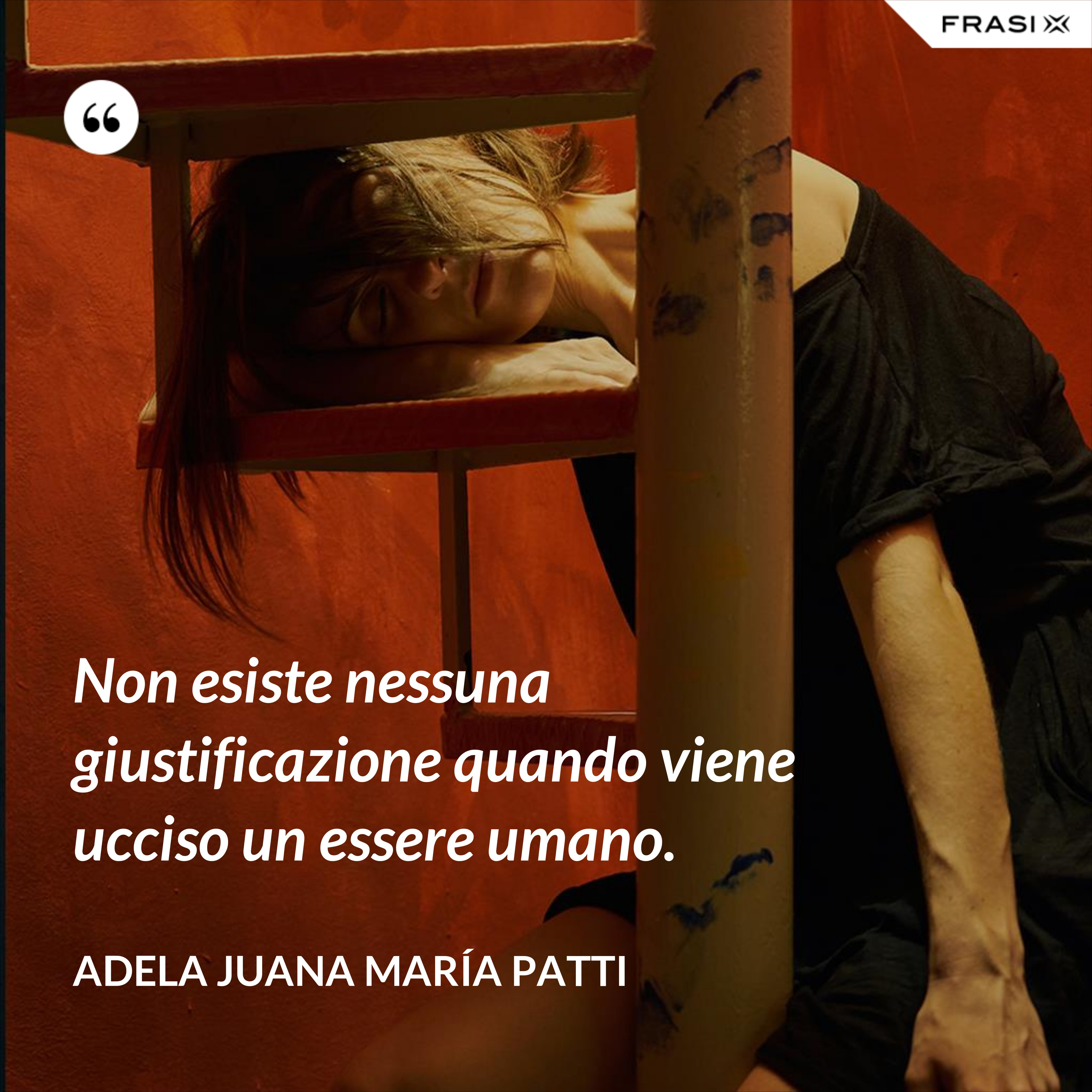 Non esiste nessuna giustificazione quando viene ucciso un essere umano. - Adela Juana María Patti