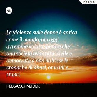 La violenza sulle donne è antica come il mondo, ma oggi avremmo voluto sperare che una società avanzata, civile e democratica non nutrisse le cronache di abusi, omicidi e stupri.