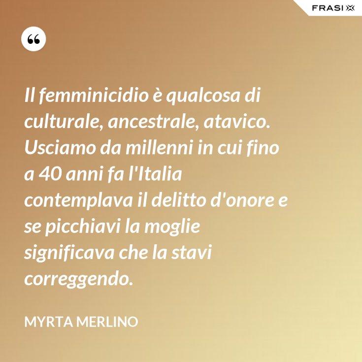 Il femminicidio è qualcosa di culturale, ancestrale, atavico. Usciamo da millenni in cui fino a 40 anni fa l'Italia contemplava il delitto d'onore e se picchiavi la moglie significava che la stavi correggendo.