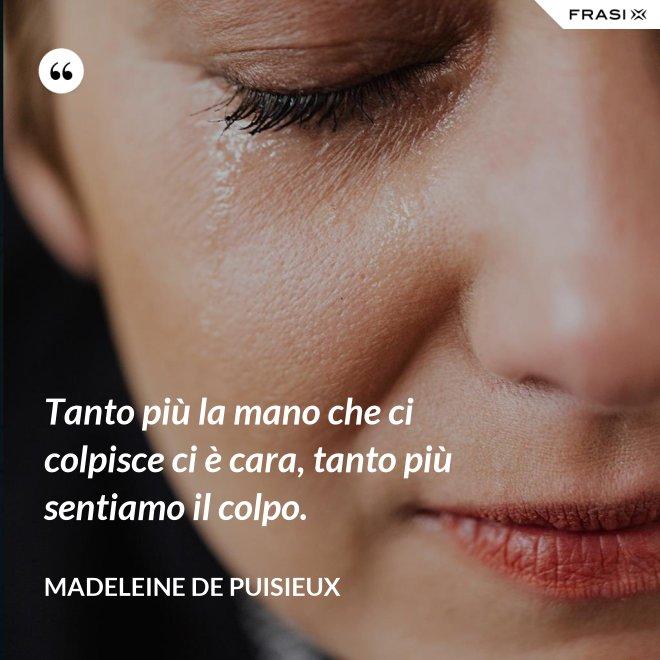 Tanto più la mano che ci colpisce ci è cara, tanto più sentiamo il colpo. - Madeleine de Puisieux