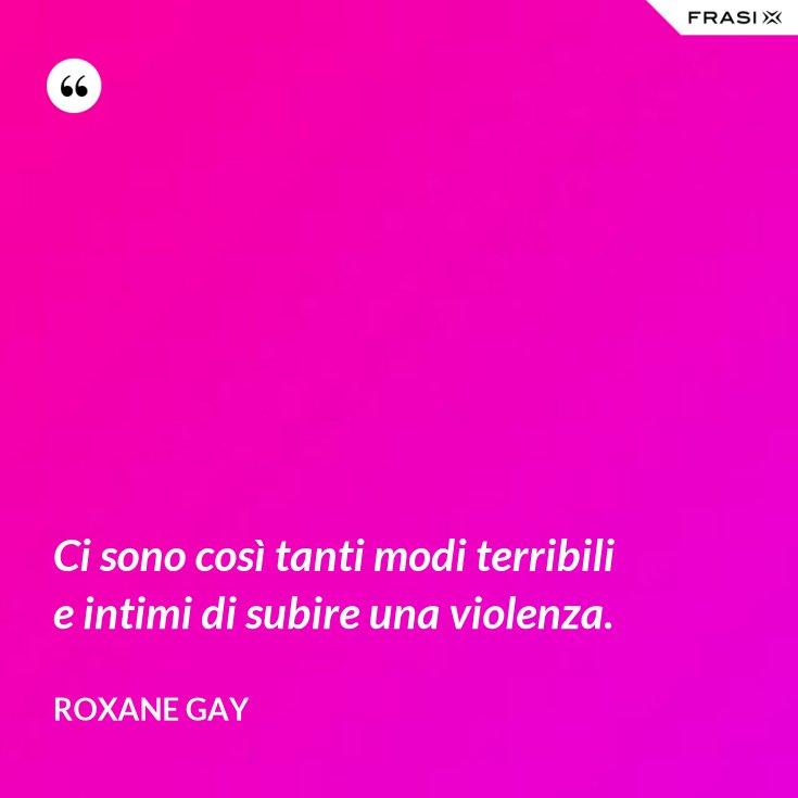 Ci sono così tanti modi terribili e intimi di subire una violenza.