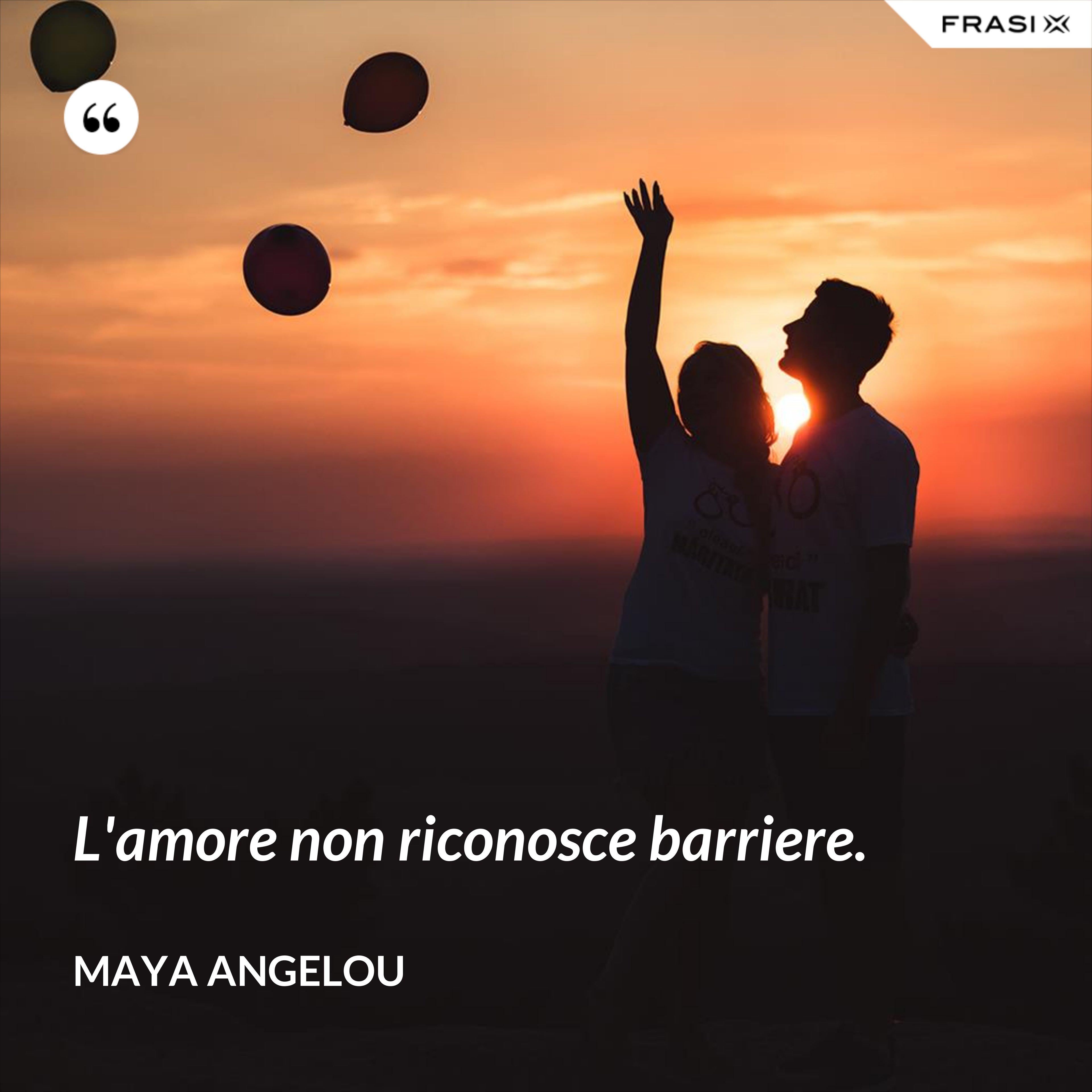 L'amore non riconosce barriere. - Maya Angelou
