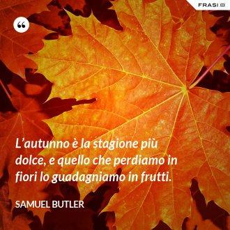 L'autunno è la stagione più dolce, e quello che perdiamo in fiori lo guadagniamo in frutti. - Samuel Butler