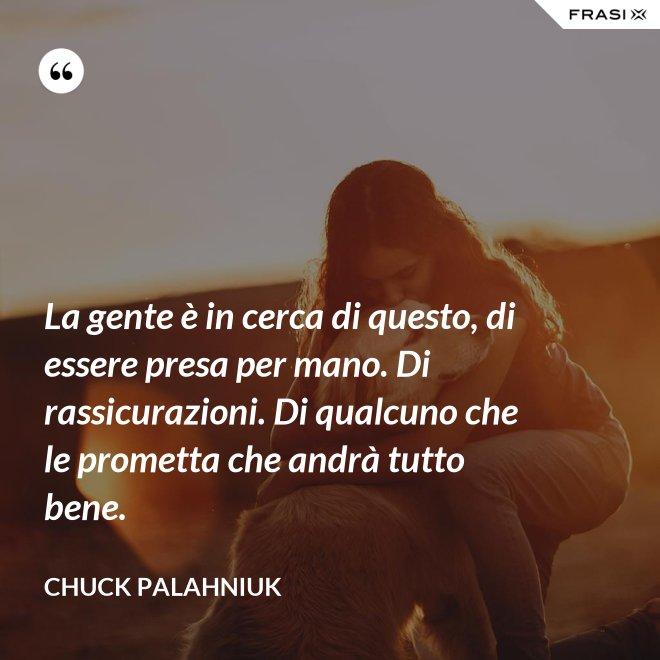 La gente è in cerca di questo, di essere presa per mano. Di rassicurazioni. Di qualcuno che le prometta che andrà tutto bene. - Chuck Palahniuk