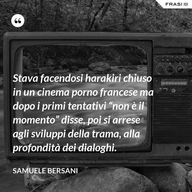 """Stava facendosi harakiri chiuso in un cinema porno francese ma dopo i primi tentativi """"non è il momento"""" disse, poi si arrese agli sviluppi della trama, alla profondità dei dialoghi. - Samuele Bersani"""