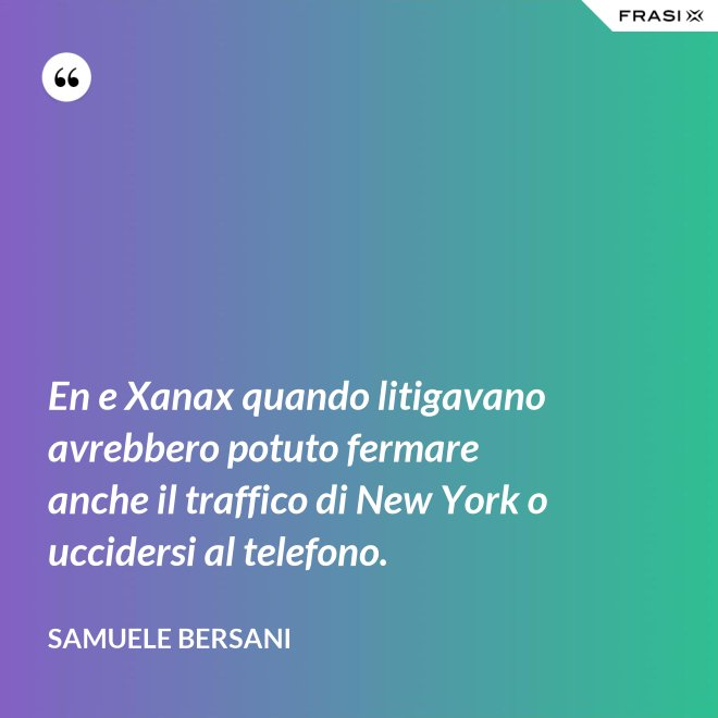 En e Xanax quando litigavano avrebbero potuto fermare anche il traffico di New York o uccidersi al telefono. - Samuele Bersani