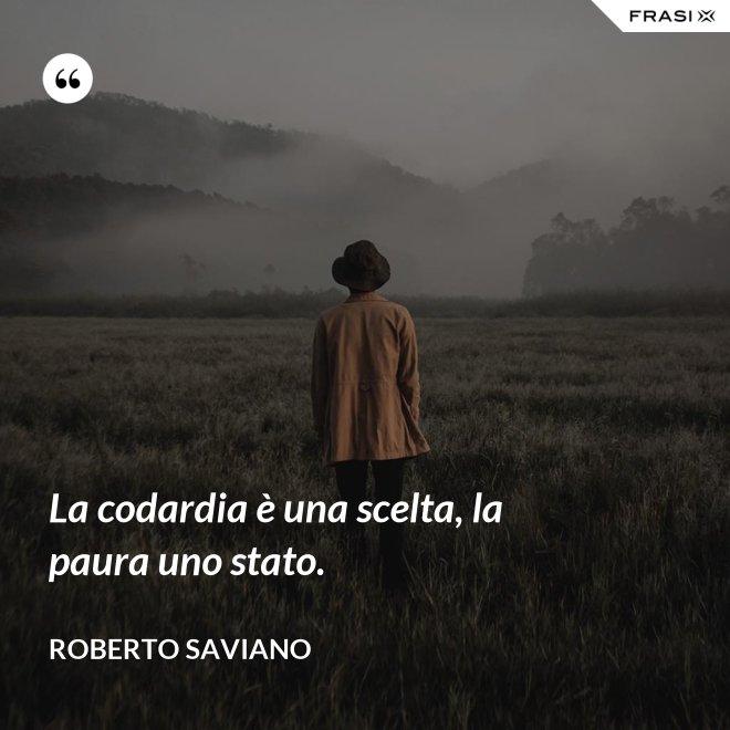 La codardia è una scelta, la paura uno stato. - Roberto Saviano