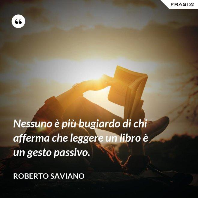 Nessuno è più bugiardo di chi afferma che leggere un libro è un gesto passivo. - Roberto Saviano