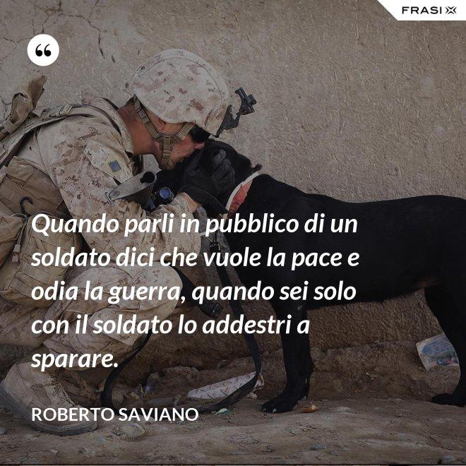 Quando parli in pubblico di un soldato dici che vuole la pace e odia la guerra, quando sei solo con il soldato lo addestri a sparare. - Roberto Saviano