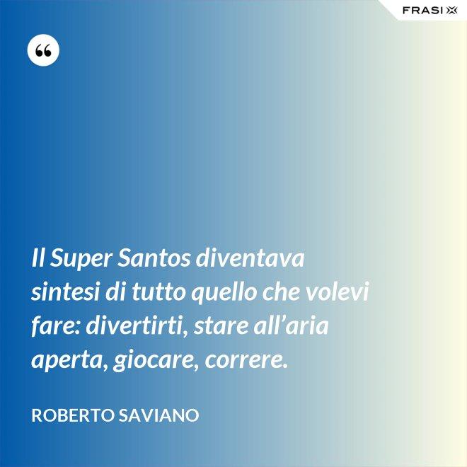 Il Super Santos diventava sintesi di tutto quello che volevi fare: divertirti, stare all'aria aperta, giocare, correre. - Roberto Saviano