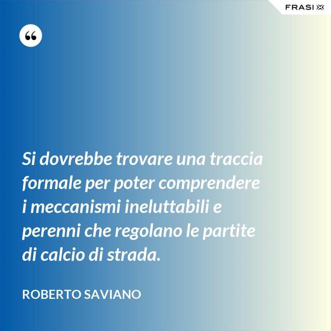 Si dovrebbe trovare una traccia formale per poter comprendere i meccanismi ineluttabili e perenni che regolano le partite di calcio di strada. - Roberto Saviano