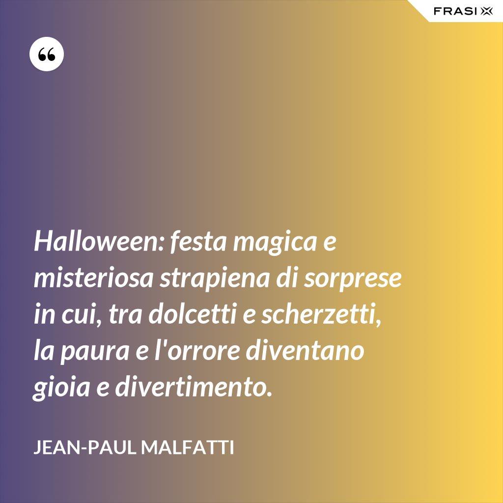 Halloween: festa magica e misteriosa strapiena di sorprese in cui, tra dolcetti e scherzetti, la paura e l'orrore diventano gioia e divertimento. - Jean-Paul Malfatti