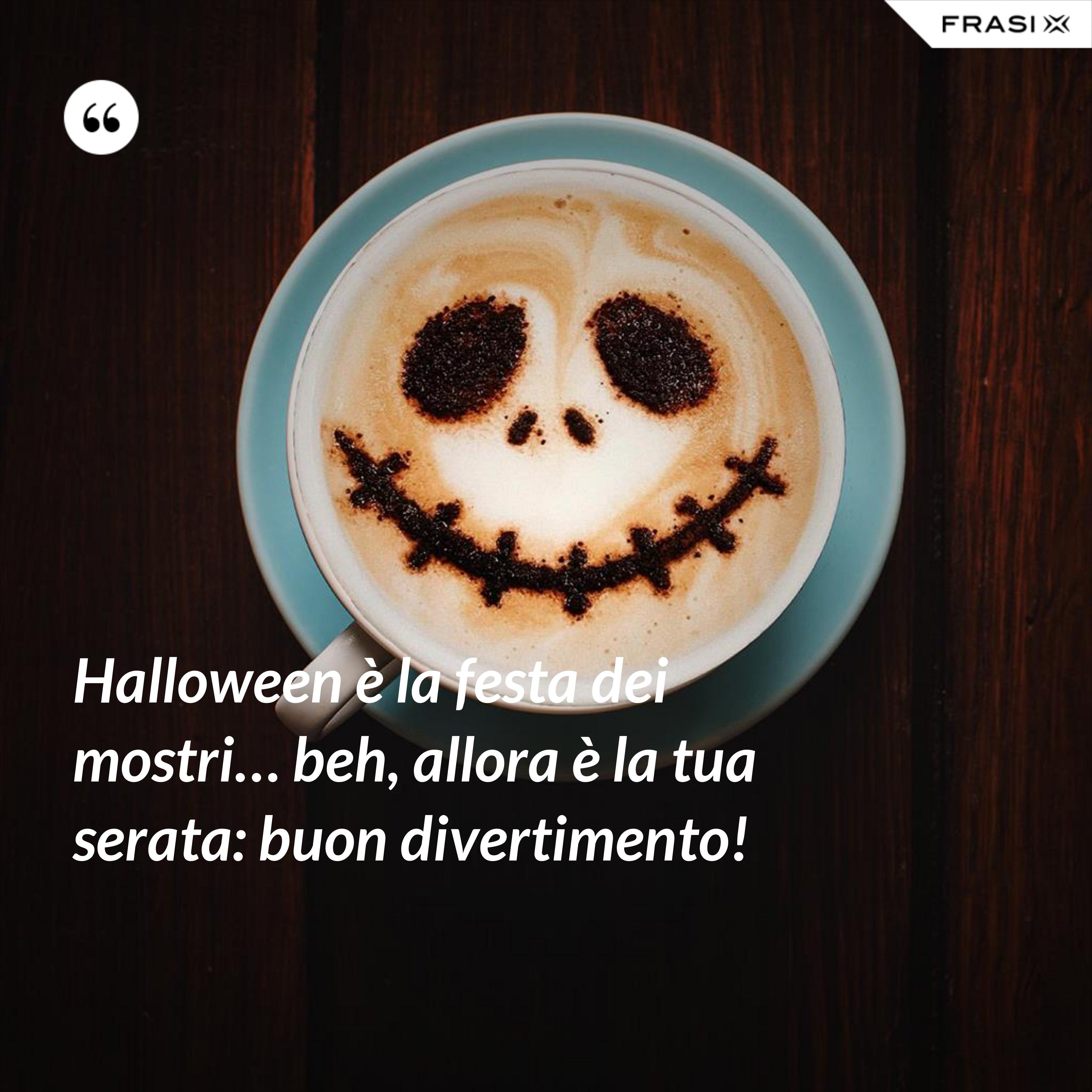 Halloween è la festa dei mostri… beh, allora è la tua serata: buon divertimento! - Anonimo