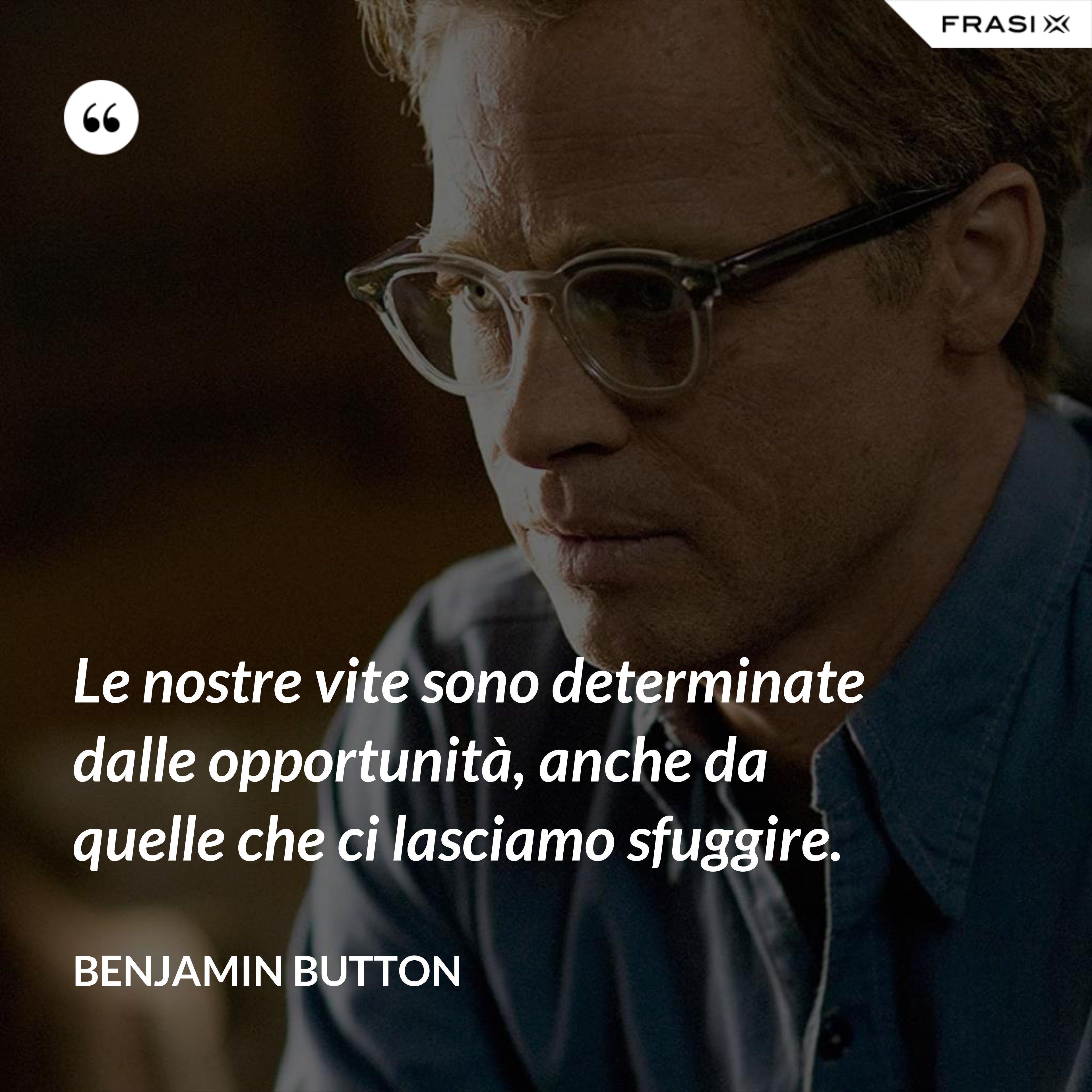 Le nostre vite sono determinate dalle opportunità, anche da quelle che ci lasciamo sfuggire. - Benjamin Button