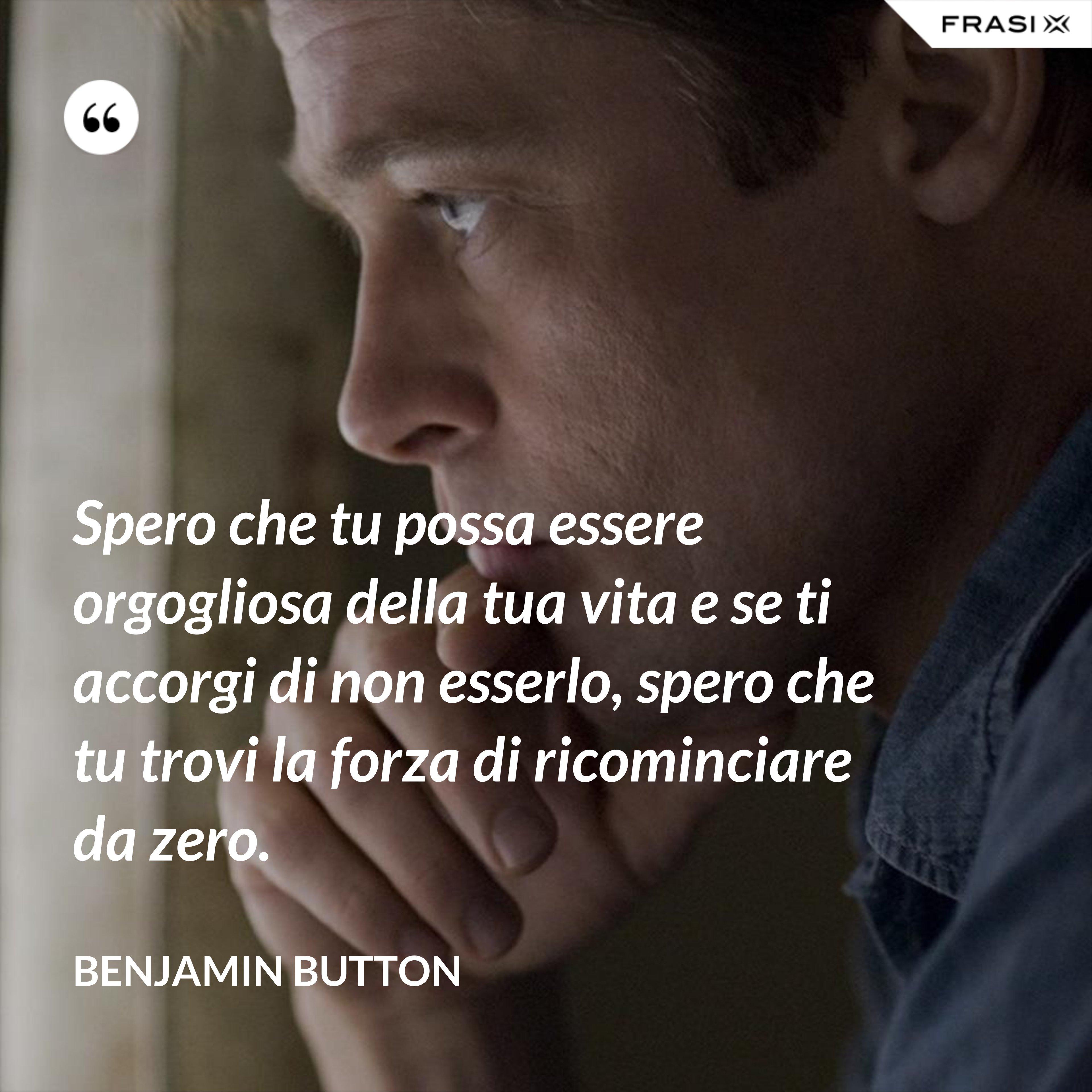 Spero che tu possa essere orgogliosa della tua vita e se ti accorgi di non esserlo, spero che tu trovi la forza di ricominciare da zero. - Benjamin Button