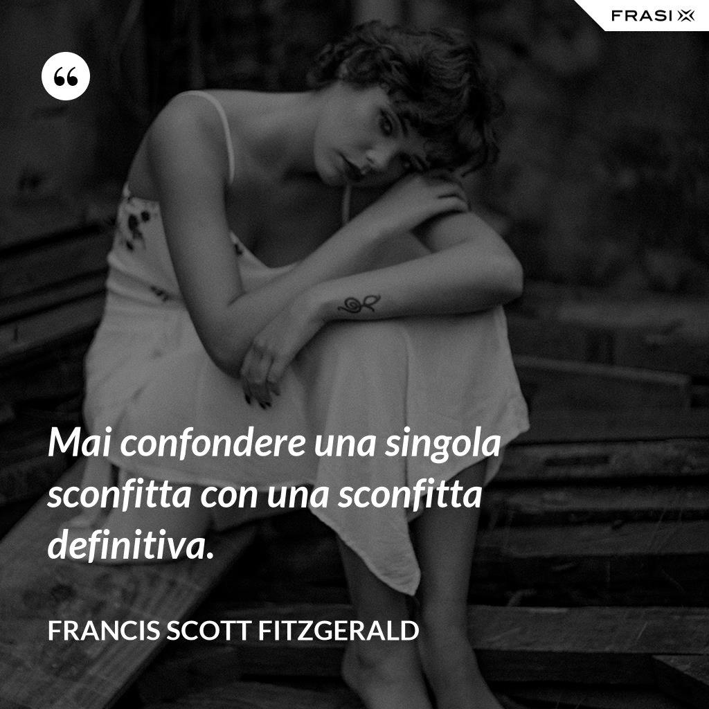 Mai confondere una singola sconfitta con una sconfitta definitiva. - Francis Scott Fitzgerald