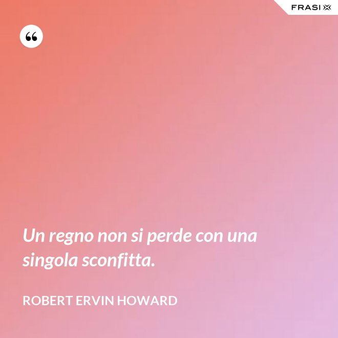 Un regno non si perde con una singola sconfitta. - Robert Ervin Howard