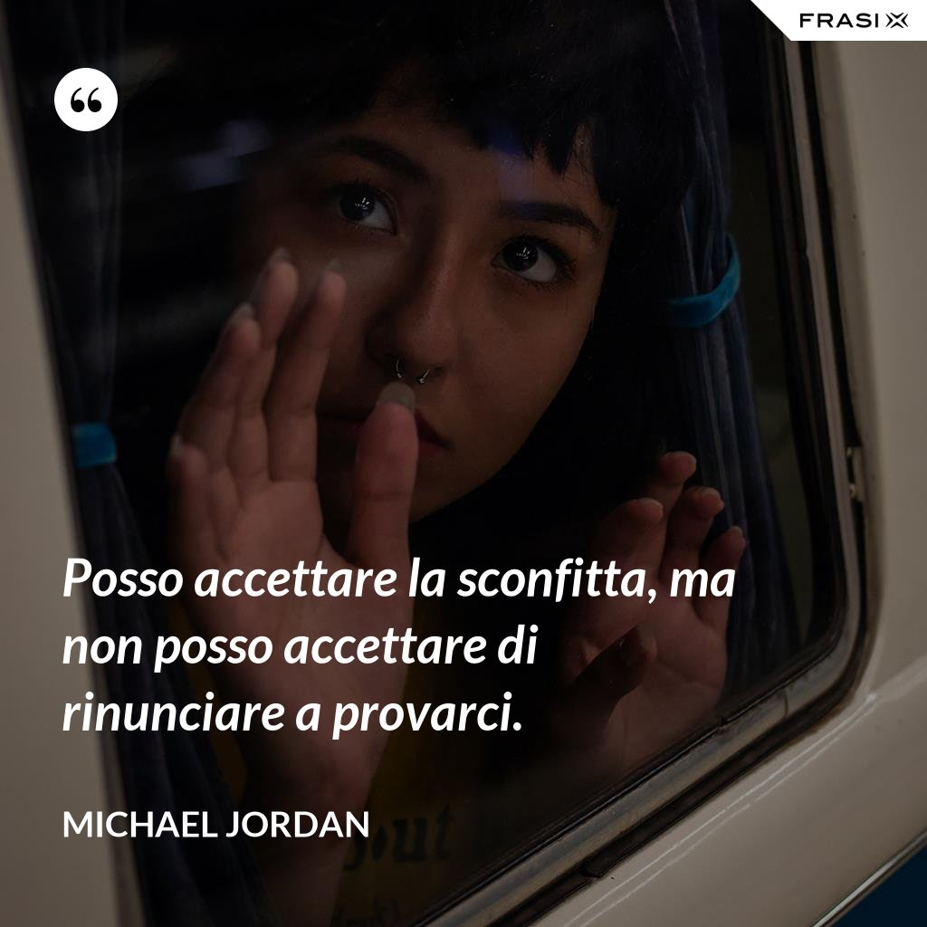 Posso accettare la sconfitta, ma non posso accettare di rinunciare a provarci. - Michael Jordan