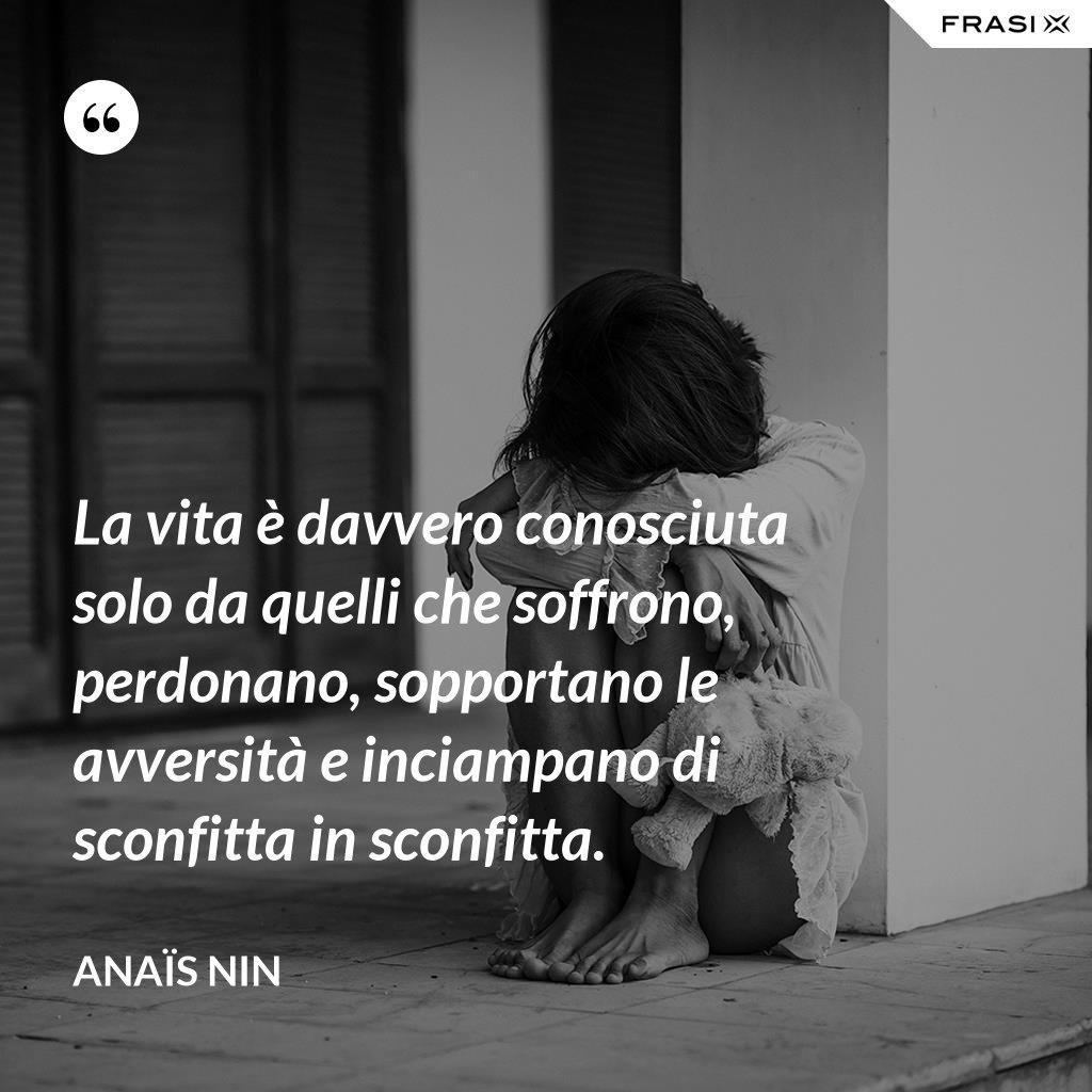 La vita è davvero conosciuta solo da quelli che soffrono, perdonano, sopportano le avversità e inciampano di sconfitta in sconfitta. - Anaïs Nin
